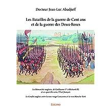 Les Batailles de la guerre de Cent ans et de la guerre des Deux-Roses: La Monarchie anglaise, de Guillaume 1er à Richard III, et ses querelles avec l'État ... la rose blanche York (Collection Classique)