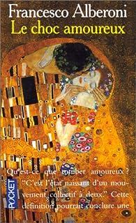 Le choc amoureux  : recherches sur l'état naissant de l'amour, Alberoni, Francesco