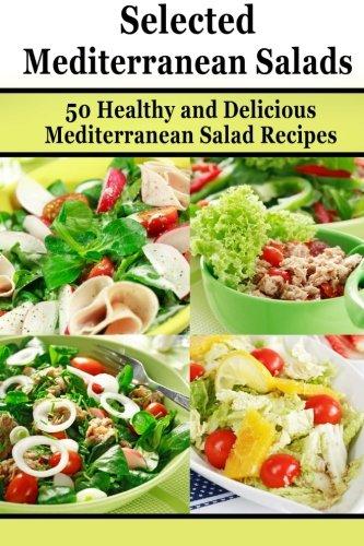 Selected Mediterranean Salads: 50 Healthy and Delicious  Mediterranean Salad Recipes (Mediterranean Diet, Mediterranean Recipes, European Food, Low Cholesterol) (Volume - Mediterranean Salad