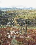 Umwelt Stadt. Geschichte des Natur- und Lebensraumes Wien (Wiener Umweltstudien)