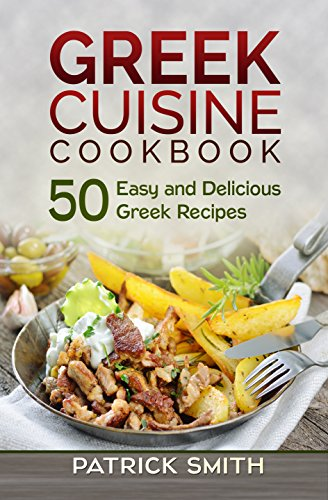 Greek Cuisine Cookbook: 50 Easy and Delicious Greek Recipes (Greek Recipes, Mediterranean Recipes, Greek Food, Quick & Easy) by Patrick Smith