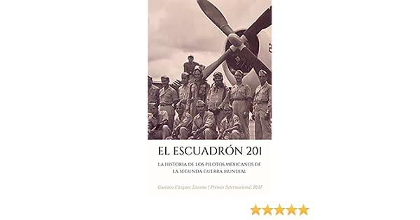 Amazon.com: EL ESCUADRÓN 201: La Historia de los Pilotos Mexicanos de la Segunda Guerra Mundial (Spanish Edition) eBook: Gustavo Vázquez Lozano: Kindle ...
