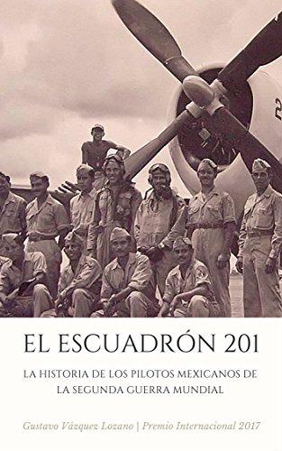EL ESCUADRÓN 201: La Historia de los Pilotos Mexicanos de la Segunda Guerra Mundial (