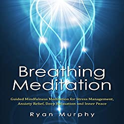 Breathing Meditation: Guided Mindfulness Meditation for Stress Management, Anxiety Relief, Deep Relaxation and Inner Peace