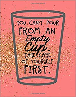 You Cant Pour From An Empty Cup Take Care Of Yourself First A