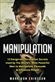 Manipulation: 12 Dangerous Persuasion Secrets Used by The World's Most Powerful Men to Manipulate, Persuade & Influence People (Manipulation Series) (Volume 1)