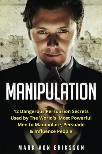 Manipulation: 12 Dangerous Persuasion Secrets Used by The World's Most Powerful Men to Manipulate, Persuade & Influe