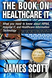 The Book on Healthcare IT: What you need to know about HIPAA, Hospital IT, and Healthcare Information Technology