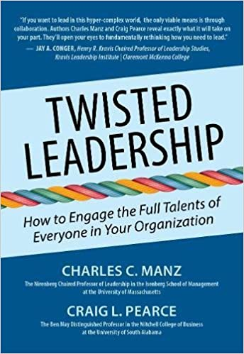 Twisted Leadership How To Engage The Full Talents Of Everyone In Your Organization Charles C Manz Ph D Craig L Pearce Ph D 9781938548864