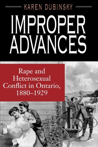 Improper Advances: Rape and Heterosexual Conflict in Ontario, 1880-1929 (The Chicago Series on Sexuality, History, and Society)
