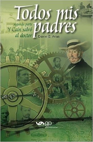 Todos mis padres - Y Cain salvo al doctor (segunda parte) (Volume 2) (Spanish Edition): Daniel E. Arias: 9788494384233: Amazon.com: Books