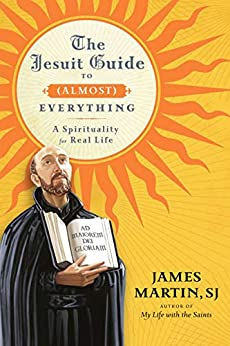 The Jesuit Guide to (Almost) Everything: A Spirituality for Real Life by [Martin, James]