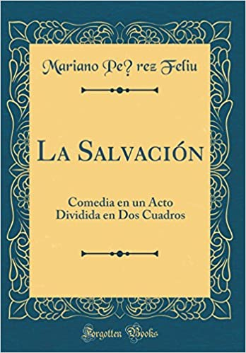 La Salvación: Comedia en un Acto Dividida en Dos Cuadros (Classic Reprint) (Spanish Edition): Mariano Pérez Feliu: 9780428615758: Amazon.com: Books