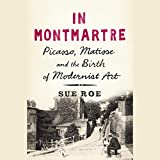In Montmartre: Picasso, Matisse and the Birth of