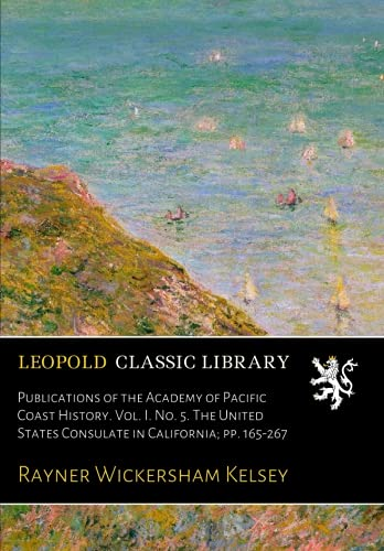 Download Publications of the Academy of Pacific Coast History. Vol. I. No. 5. The United States Consulate in California; pp. 165-267 PDF