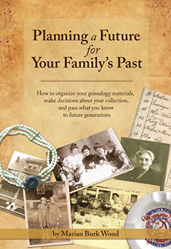 Planning a Future for Your Family's Past: How to organize your genealogy materials, make decisions about your collection, and pass what you know to future generations cover