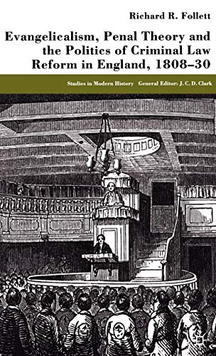 Evangelicalism, Penal Theory and the Politics of Criminal Law: Reform in England, 1808-30 (Studies in Modern History)