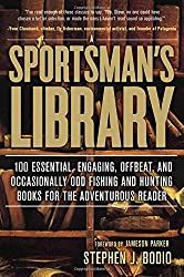 Sportsman's Library: 100 Essential, Engaging, Offbeat, And Occasionally Odd Fishing And Hunting Books For The Adventurous Reader