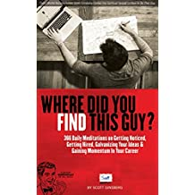Where Did You Find This Guy?: 366 Daily Meditations on Getting Noticed, Getting Hired, Galvanizing Your Ideas & Gaining Momentum In Your Career
