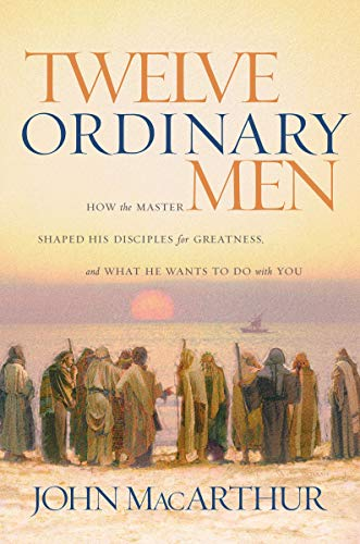 Twelve Ordinary Men: How the Master Shaped His Disciples for Greatness, and What He Wants to Do with You (Apostles Of The Church Of Jesus Christ)