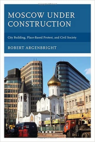 Moscow under Construction: City Building, Place-Based Protest, and Civil Society