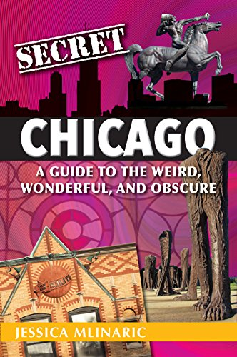 Secret Chicago: A Guide to the Weird, Wonderful, and Obscure by [Mlinaric, Jessica]