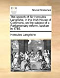 The Speech of Sir Hercules Langrishe, in the Irish House of Commons, on the Subject of a Parliamentary Reform, Spoken In 1785, Hercules Langrishe, 1140936913