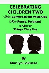 Celebrating Children Two - More Conversations with Kids - More Funny, Poignant & Clever Things They Say (Celebrating Children - Conversations with Kids Book 2) Kindle Edition