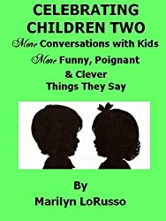 Celebrating Children Two - More Conversations with Kids - More Funny, Poignant & Clever Things They Say (Celebrating Children - Conversations with Kids Book 2)