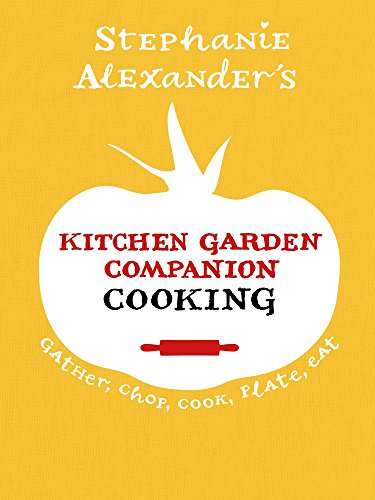 Kitchen Garden Companion Cooking: Gather, Chop, Cook, Plate, Eat by Stephanie Alexander