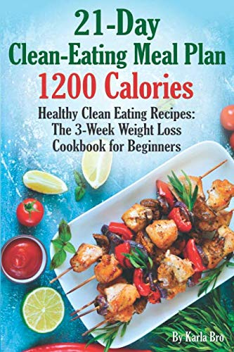 21-Day Clean-Eating Meal Plan - 1200 Calories: Healthy Clean Eating Recipes: The 3-Week Weight Loss Cookbook for Beginners (1200 Calorie A Day Diet Meal Plan)