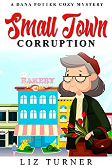 Small Town Corruption: A Dana Potter Cozy Mystery by [Turner, Liz]