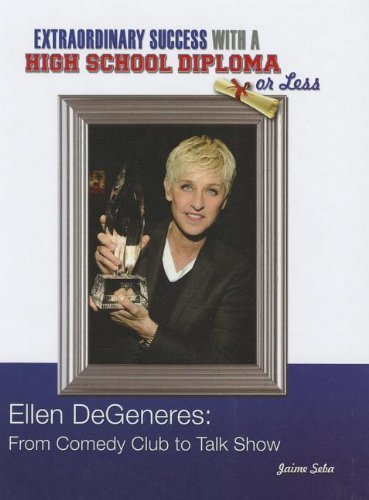Download Ellen DeGeneres: From Comedy Club to Talk Show (Extraordinary Success with a High School Diploma or Less) by Jaime Seba (2013-01-06) PDF