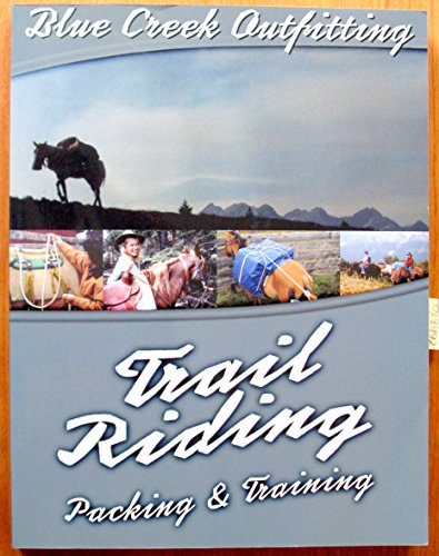 BLUE CREEK OUTFITTING'S COMPLETE TRAIL RIDING, PACKING AND TRAINING MANUAL (Creek Saddle Trail)