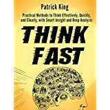 Think Fast: Practical Methods to Think Effectively, Quickly, and Clearly, with Smart Insight and Deep Analysis