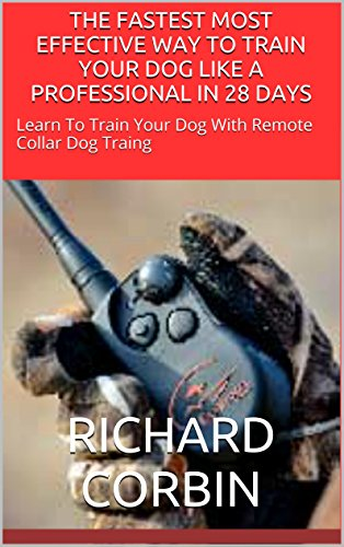 THE FASTEST MOST Essential WAY TO TRAIN YOUR DOG LIKE A PROFESSIONAL IN 28 DAYS: Learn To Train Your Dog With Remote Collar Dog Training