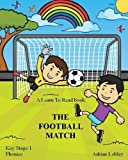 img - for A Learn To Read book: The Football Match: A Key Stage 1 Phonics children's soccer adventure book. Assists with reading, writing and numeracy. Links school and home learning. (Match Books) (Volume 1) book / textbook / text book