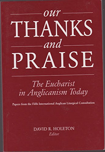 Our Thanks and Praise: The Eucharist in Anglicanism Today; Papers from the Fifth International Anglican Liturgical Conference