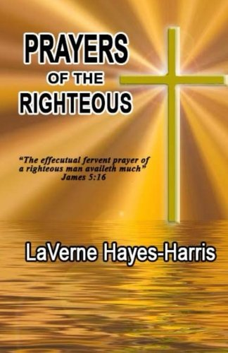 Prayers of The Righteous: The effectual fervent prayer of a righteous man availeth much.  James 5:16 (The Effectual Fervent Prayer Of The Righteous)