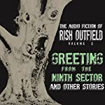 Greetings from the Ninth Sector and Other Stories: The Audio Fiction of Rish Outfield, Volume II | Rish Outfield