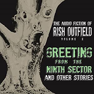 Greetings from the Ninth Sector and Other Stories: The Audio Fiction of Rish Outfield, Volume II Audiobook