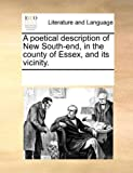 A Poetical Description of New South-End, in the County of Essex, and Its Vicinity, See Notes Multiple Contributors, 1170287204