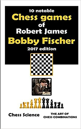 """Ten Notable Chess Games of  Robert James """"Bobby� Fischer (2017 edition): 10 Complete Games: Openings, Middlegame and Endgames, Chess Combinations, Strategy and Intuition (Chess Science shortreads)"""