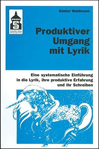 Produktiver Umgang mit Lyrik: Eine systematische Einführung in die Lyrik, ihre produktive Erfahrung und ihr Schreiben. Für Schule (Primar- und Sekundarstufe) und Hochschule sowie zum Selbststudium