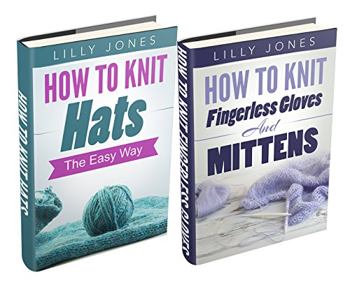 (2 Book Bundle) How to Knit Hats: The Easy Way &How to Knit Fingerless Gloves and Mittens (Learn How to Knit) (Learn Mittens Knit To)