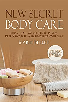 NEW Secret Body Care: Top 51 Natural Recipes To Purify, Deeply Hydrate, And Revitalize Your Skin by [Bellet, Marie]