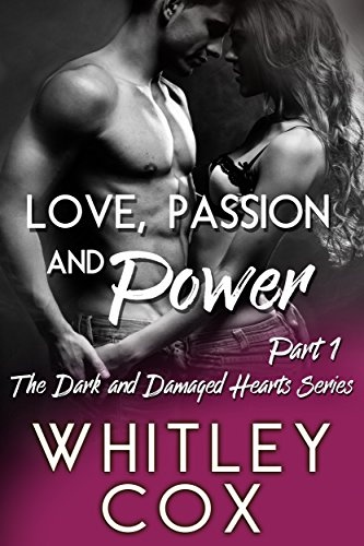 Love, Passion and Power: Part 1 (The Dark and Damaged Hearts Series) by [Cox, Whitley]