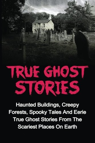 True Ghost Stories: Haunted Buildings, Creepy Forests, Spooky Tales And Eerie True Ghost Stories From The Scariest Places On Earth