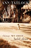Things We Once Held Dear, Ann Tatlock, 0764200046