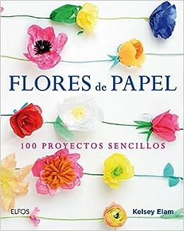 Flores De Papel 100 Proyectos Sencillos Spanish Edition Kelsey